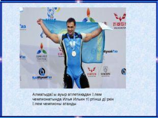 Алматыдағы ауыр атлетикадан әлем чемпионатында Илья Ильин төртінші дүркін әле