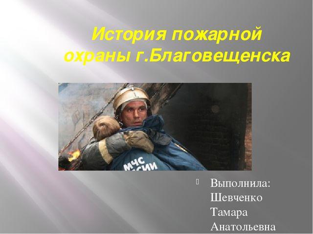 История пожарной охраны г.Благовещенска Выполнила: Шевченко Тамара Анатольевна