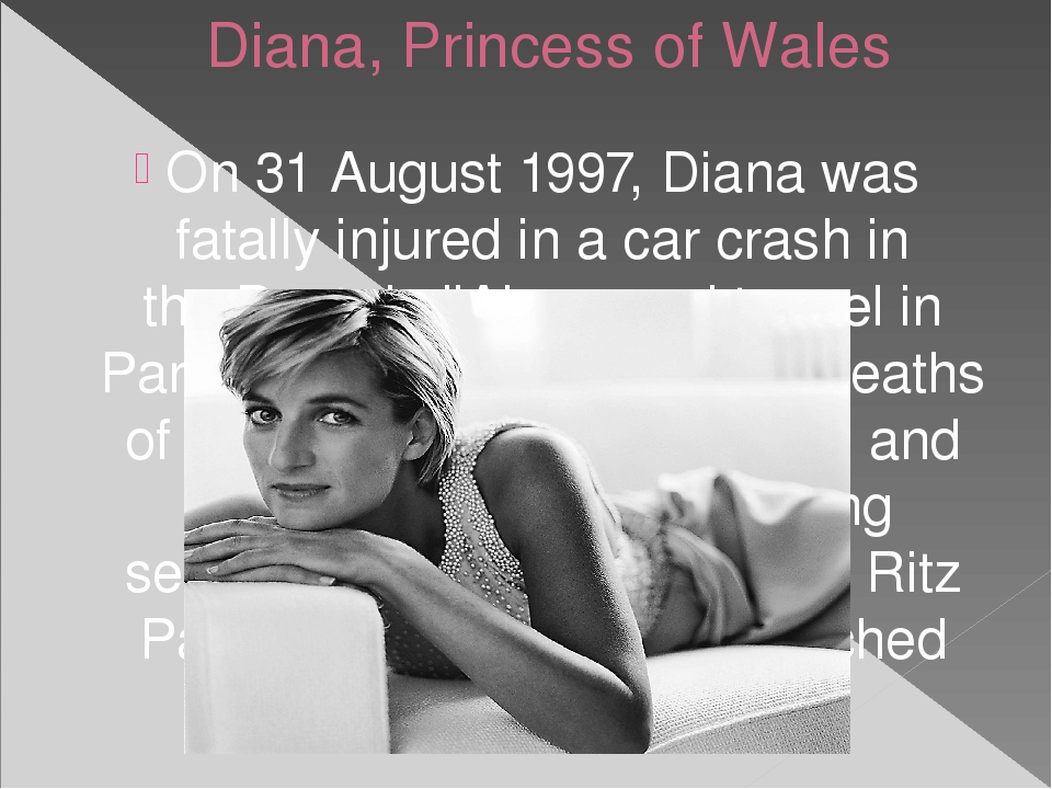 Diana, Princess of Wales On 31 August 1997, Diana was fatally injured in a ca...