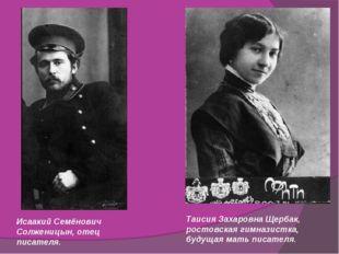 Исаакий Семёнович Солженицын, отец писателя. Таисия Захаровна Щербак, ростовс