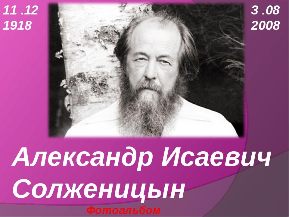 Александр Исаевич Солженицын Фотоальбом 11 .12 1918 3 .08 2008