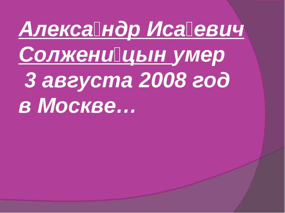 Алекса́ндр Иса́евич Солжени́цын умер 3 августа 2008 год в Москве…