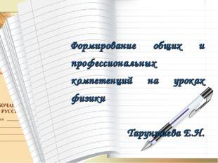 Формирование общих и профессиональных компетенций на уроках физики Тарунтаева