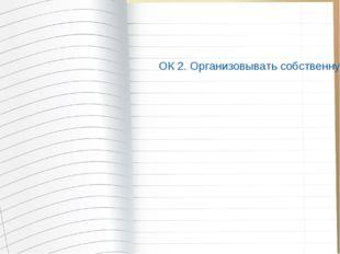 ОК 2. Организовывать собственную деятельность, исходя из цели и способов ее