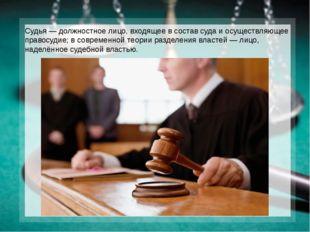 Судья— должностное лицо, входящее в состав суда и осуществляющее правосудие;