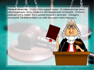 Личные качества : Чтобы стать судьей нужно : В совершенстве знать юриспруденц