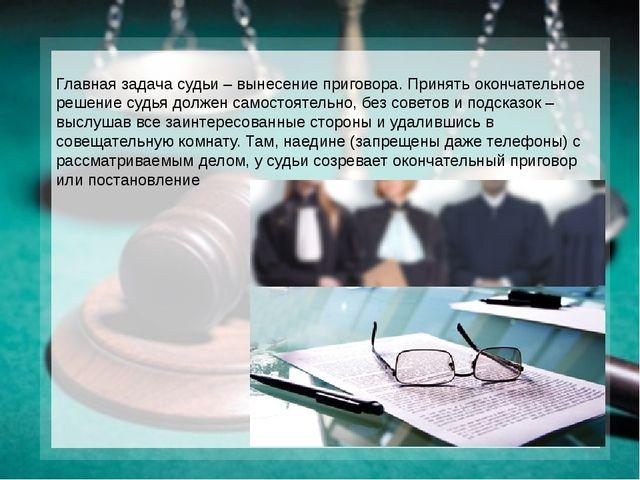 Главная задача судьи – вынесение приговора. Принять окончательное решение суд...