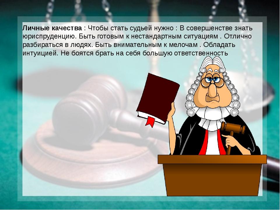 Личные качества : Чтобы стать судьей нужно : В совершенстве знать юриспруденц...