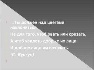 …Ты должен над цветами наклониться Не для того, чтоб рвать или срезать, А чт