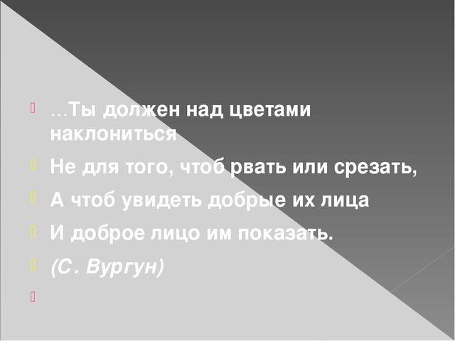 …Ты должен над цветами наклониться Не для того, чтоб рвать или срезать, А чт...