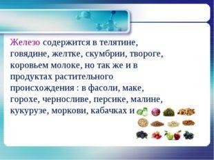 Железо содержится в телятине, говядине, желтке, скумбрии, твороге, коровьем
