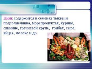 Цинк содержится в семенах тыквы и подсолнечника, морепродуктах, курице, свини
