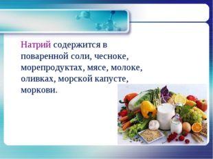 Натрий содержится в поваренной соли, чесноке, морепродуктах, мясе, молоке, о