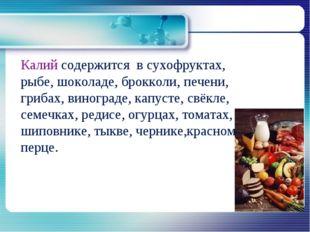Калий содержится в сухофруктах, рыбе, шоколаде, брокколи, печени, грибах, ви
