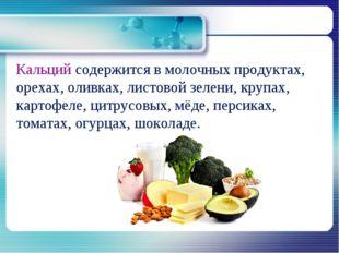 Кальций содержится в молочных продуктах, орехах, оливках, листовой зелени, к