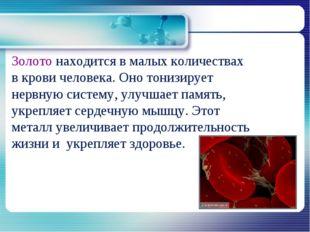 Золото находится в малых количествах в крови человека. Оно тонизирует нервную