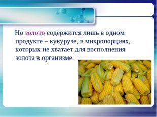 Но золото содержится лишь в одном продукте – кукурузе, в микропорциях, котор