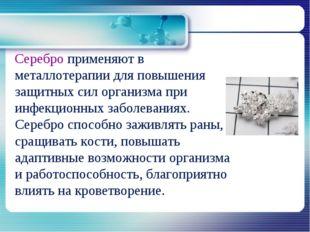 Серебро применяют в металлотерапии для повышения защитных сил организма при