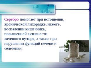 Серебро помогает при истощении, хронической лихорадке, изжоге, воспалении ки