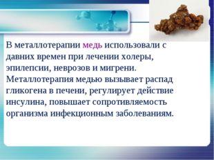 В металлотерапии медь использовали с давних времен при лечении холеры, эпиле