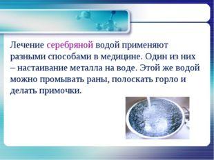 Лечение серебряной водой применяют разными способами в медицине. Один из них