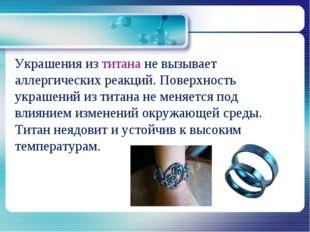 Украшения из титана не вызывает аллергических реакций. Поверхность украшений