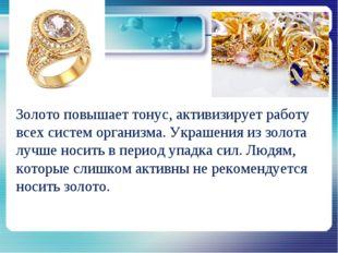Золото повышает тонус, активизирует работу всех систем организма. Украшения