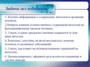 Задачи исследования: 1. Изучить информацию о содержании металлов в организме