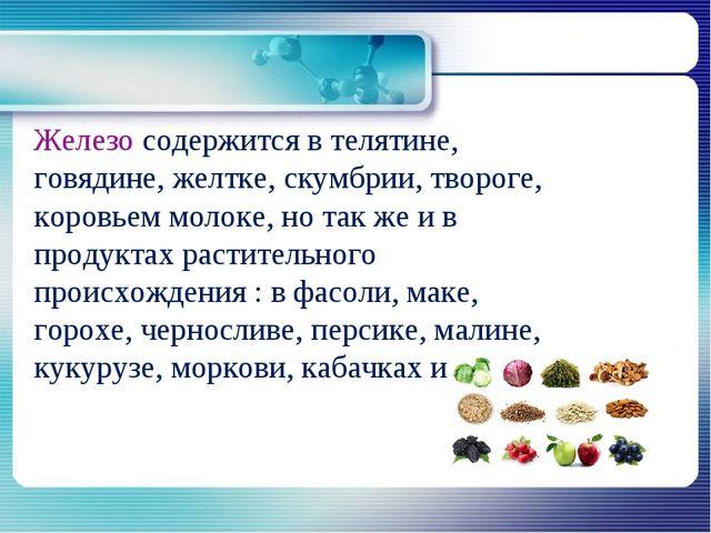 Железо содержится в телятине, говядине, желтке, скумбрии, твороге, коровьем...