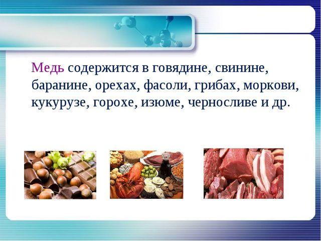 Медь содержится в говядине, свинине, баранине, орехах, фасоли, грибах, морко...
