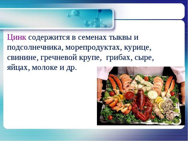 Цинк содержится в семенах тыквы и подсолнечника, морепродуктах, курице, свини...
