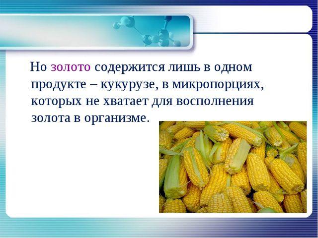 Но золото содержится лишь в одном продукте – кукурузе, в микропорциях, котор...