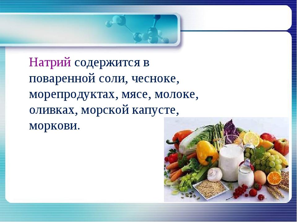 Натрий содержится в поваренной соли, чесноке, морепродуктах, мясе, молоке, о...