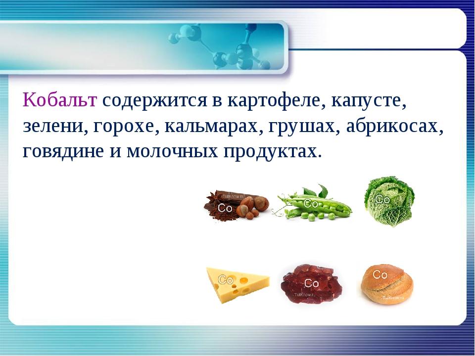 Кобальт содержится в картофеле, капусте, зелени, горохе, кальмарах, грушах,...