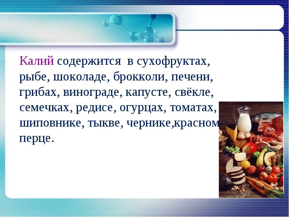 Калий содержится в сухофруктах, рыбе, шоколаде, брокколи, печени, грибах, ви...