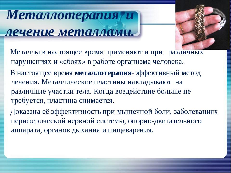 Металлотерапия и лечение металлами. Металлы в настоящее время применяют и при...