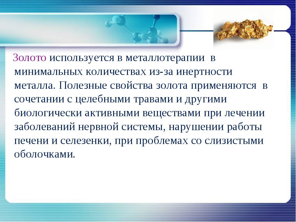 Золото используется в металлотерапии в минимальных количествах из-за инертно...