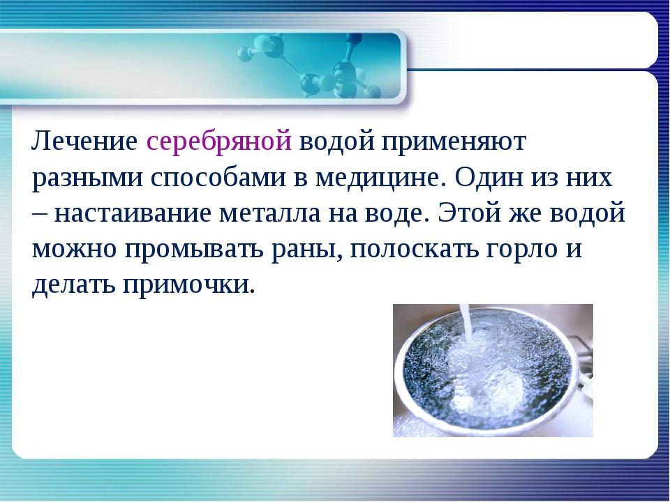 Лечение серебряной водой применяют разными способами в медицине. Один из них...