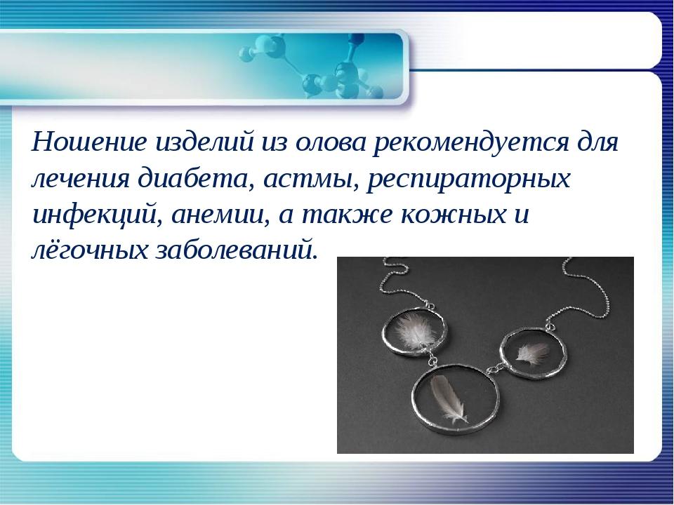 Ношение изделий из олова рекомендуется для лечения диабета, астмы, респирато...