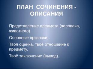 ПЛАН СОЧИНЕНИЯ - ОПИСАНИЯ Представление предмета (человека, животного). Основ