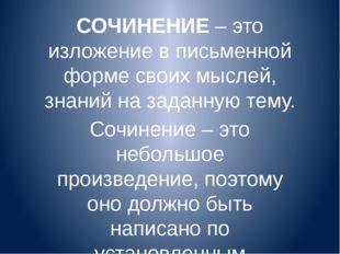 СОЧИНЕНИЕ – это изложение в письменной форме своих мыслей, знаний на заданную