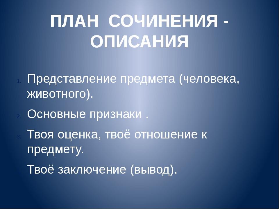 ПЛАН СОЧИНЕНИЯ - ОПИСАНИЯ Представление предмета (человека, животного). Основ...