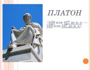 ПЛАТОН (428 или 427 до н. э. — 348 или 347 до н. э.)