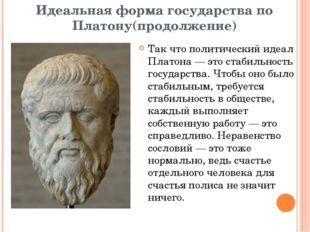 Идеальная форма государства по Платону(продолжение) Так что политический идеа