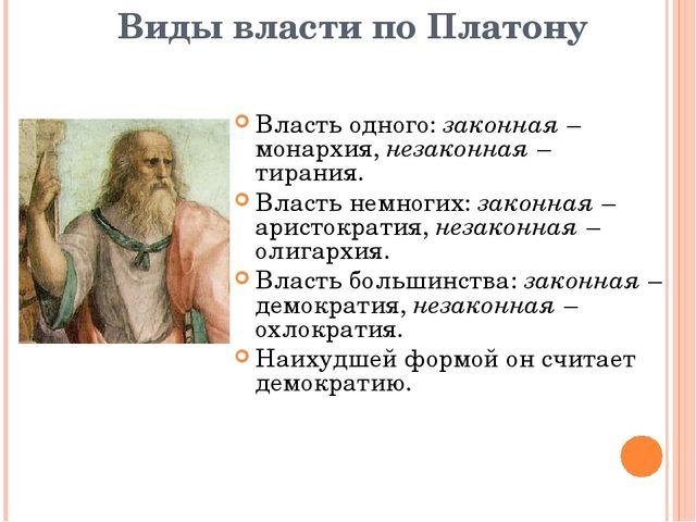 Виды власти по Платону Власть одного: законная – монархия, незаконная – тиран...