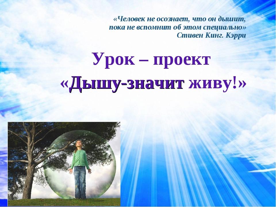 Урок – проект «Дышу-значит живу!» «Человек не осознает, что он дышит, пока не...