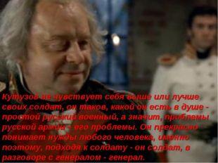Кутузов не чувствует себя выше или лучше своих солдат, он таков, какой он ест