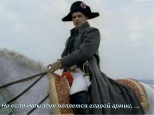 Но если Наполеон является главой армии, …
