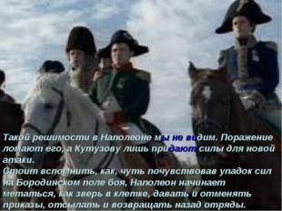 Такой решимости в Наполеоне мы не видим. Поражение ломают его, а Кутузову лиш