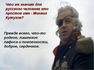 Что же значит для русского человека это простое имя - Михаил Кутузов? Прежде